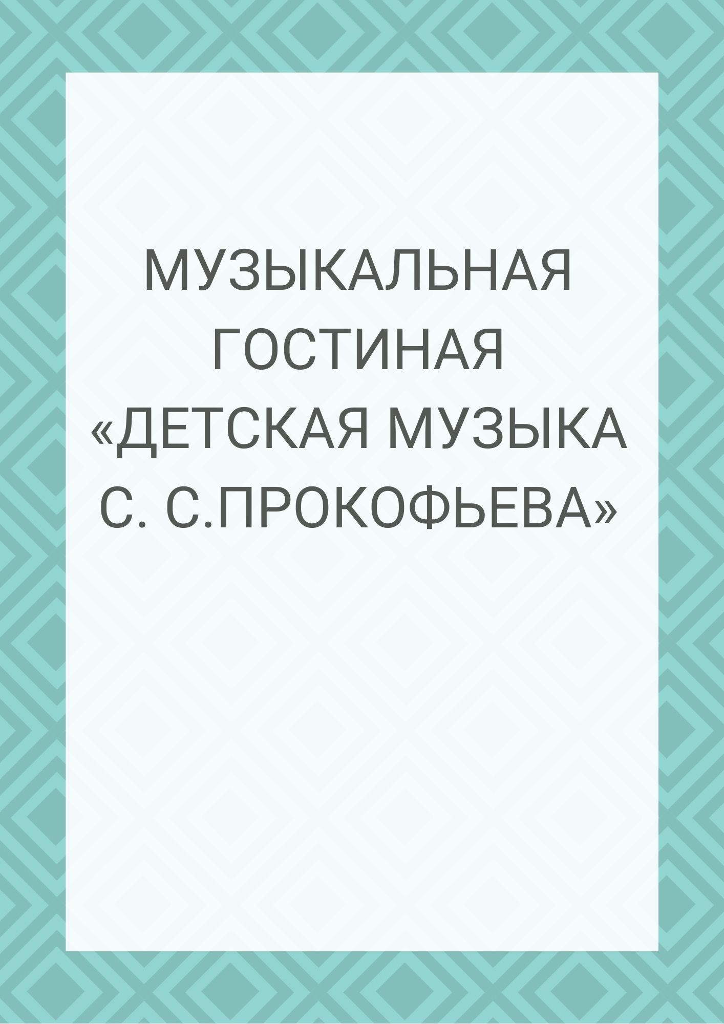 Музыкальная гостиная «Детская музыка С. С.Прокофьева»