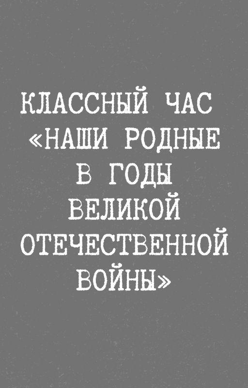 Классный час  «Наши родные в годы Великой Отечественной войны»