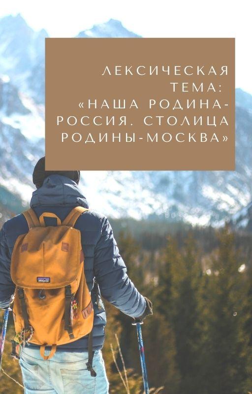 Лексическая тема: «Наша Родина- Россия. Столица Родины-Москва»
