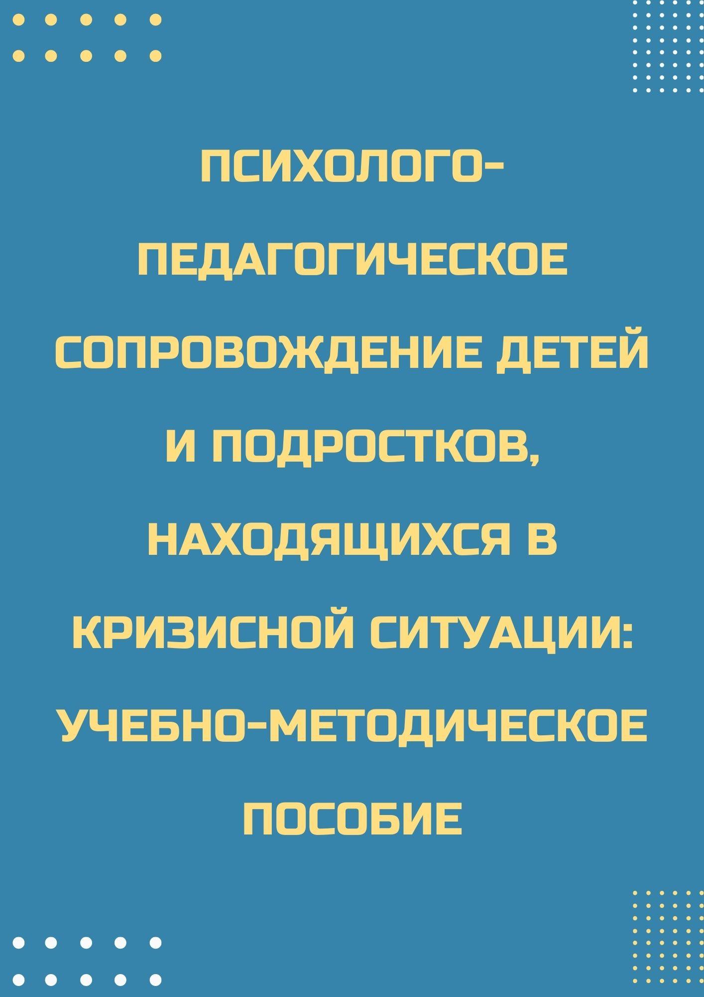 Психолого-педагогическое сопровождение детей и подростков, находящихся в кризисной ситуации: учебно-методическое пособие