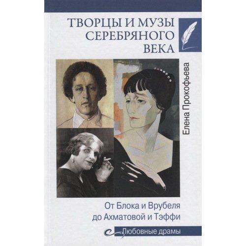 Творцы и музы Серебряного века. От Блока и Врубеля до Ахматовой и Тэффи