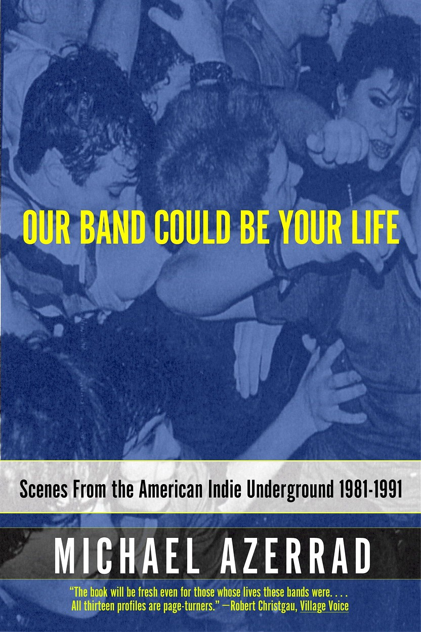 Our Band Could Be Your Life: Scenes from the American Indie Underground, 1981–1991