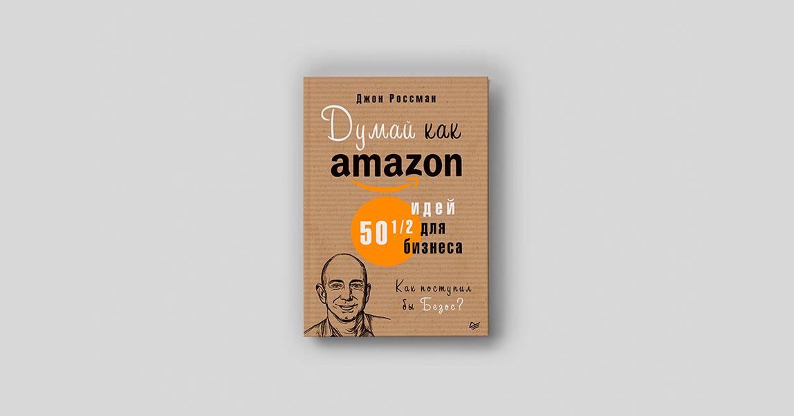 Думай как Amazon: откажитесь отбольших зарплат исоздавайте бизнес-планы, разрушающие ваш бизнес